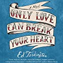 Only Love Can Break Your Heart Audiobook by Ed Tarkington Narrated by Peter Berkrot