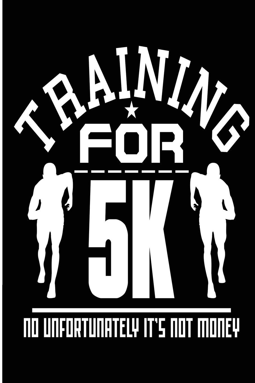 Read Online Training for 5k No Unfortunately It's Not Money: Blank Lined Journal - Journals for Runners, 10k, Running Log Book ebook