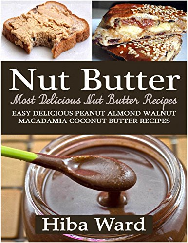 Nut Butter: Most Delicious Nut Butter Recipes: Easy Delicious Peanut Almond Walnut Macadamia Coconut Butter Recipes ()