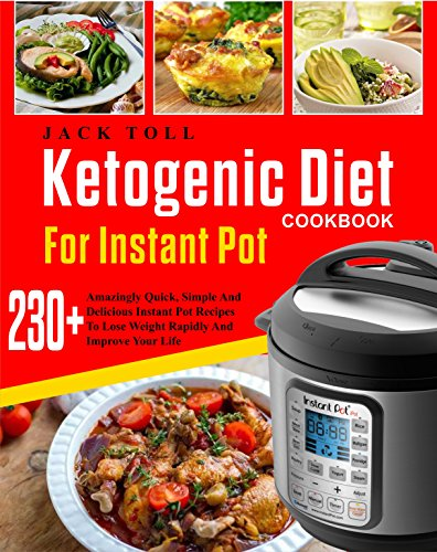 Ketogenic Diet Cookbook For Instant Pot: Over 230 Amazingly Quick, Simple And Delicous Instant Pot Recipes To Lose Weight Rapidly And Improve Your Life( Electric Pressure Cooker Cookbook) by Jack  Toll