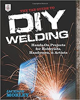 The tab guide to diy welding hands on projects for hobbyists the tab guide to diy welding hands on projects for hobbyists handymen and artists jackson morley 9780071799683 amazon books solutioingenieria Image collections