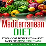 Mediterranean Diet: 77 Delicious Recipes with an Easy Guide for Rapid Weight Loss | Celine Walker