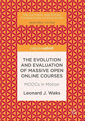 The Evolution and Evaluation of Massive Open Online Courses: MOOCs in Motion (The Cultural and Social Foundations of Education)