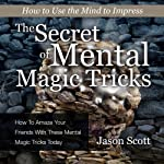 The Secret of Mental Magic Tricks: How to Amaze Your Friends with These Mental Magic Tricks Today!   Jason Scotts