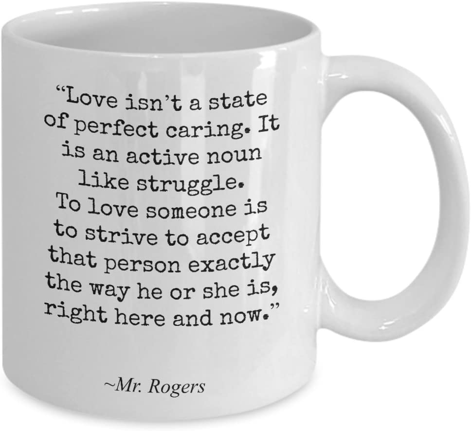Amazon Com Mr Rogers Quote Mug Love Isn T A State Of Perfect Caring Inspirational Gift For Son Daughter Best Friend Student From Mom Dad Teacher 15oz Kitchen Dining