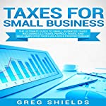 Taxes for Small Business: The Ultimate Guide to Small Business Taxes Including LLC Taxes, Payroll Taxes, and Self-Employed Taxes as a Sole Proprietorship | Greg Shields