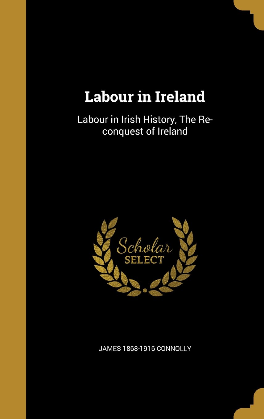 Read Online Labour in Ireland: Labour in Irish History, the Re-Conquest of Ireland ebook