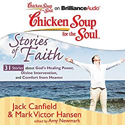 Chicken Soup for the Soul: Stories of Faith: 31 Stories About God's Healing Power, Divine Intervention, and Comfort from Heaven