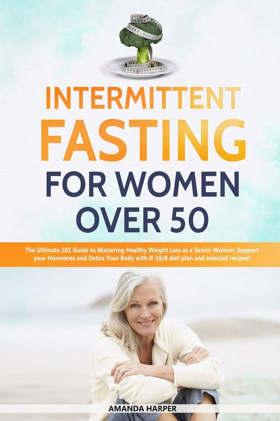 Intermittent Fasting For Women Over 50 The Ultimate 101 Guide To Mastering Healthy Weight Loss As An Aging Woman Support Your Hormones And Detox Recipes Weight Loss For Women Over