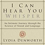 I Can Hear You Whisper: An Intimate Journey Through the Science of Sound and Language | Lydia Denworth