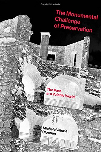 The Monumental Challenge of Preservation: The Past in a Volatile World (MIT Press)