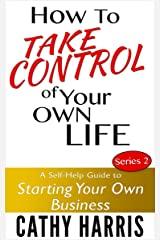 How To Take Control of Your Own Life (A Self-Help Guide to Starting Your Own Business Book 2) Kindle Edition