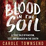 Blood in the Soil: A True Tale of Racism, Sex, and Murder in the Volatile South | Carole Townsend