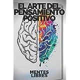 EL ARTE DEL PENSAMIENTO POSITIVO: Modifica tu vida,cumple tus metas y objetivos! (Spanish Edition)