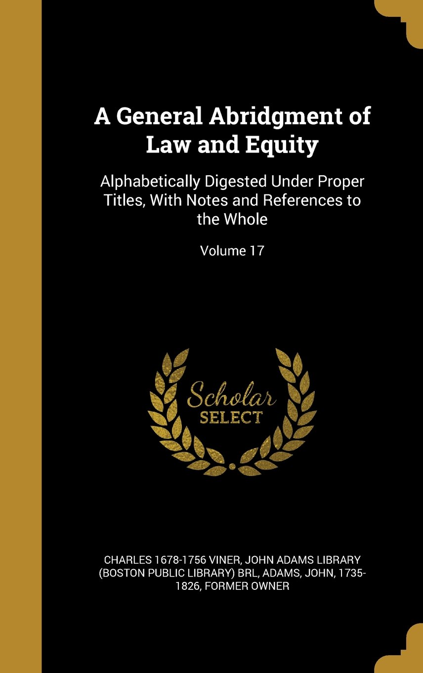 Download A General Abridgment of Law and Equity: Alphabetically Digested Under Proper Titles, with Notes and References to the Whole; Volume 17 pdf epub