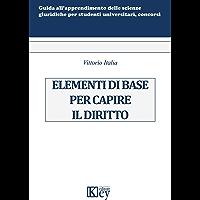 Elementi di base per capire il diritto (Guida all'apprendimento delle scienze giuridiche per studenti universitari, concorsi ed abilitazione forense)