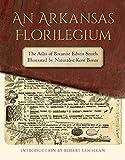 img - for An Arkansas Florilegium: The Atlas of Botanist Edwin Smith Illustrated by Naturalist Kent Bonar (The Arkansas Character) book / textbook / text book