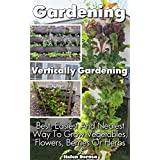 Gardening: Vertically Gardening: Best, Easiest And Neatest Way To Grow Vegetables, Flowers, Berries Or Herbs: (Organic Gardening, Vegetables,Herbs,Beginners ... (Homesteading and Urban Gardening)