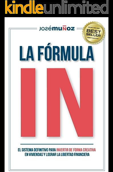 La Fórmula IN : El Sistema Definitivo para INVERTIR en VIVIENDAS de FORMA CREATIVA y lograr LA LIBERTAD FINANCIERA gracias a la INVERSIÓN INMOBILIARIA. eBook: Muñoz, José: Amazon.es: Tienda Kindle