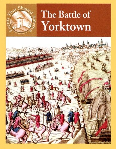 The Battle Of Yorktown (Events That Shaped America)