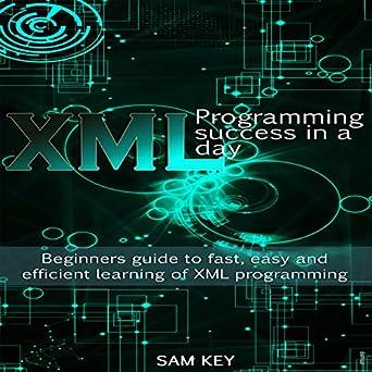 amazon com xml programming success in a day beginner s guide to rh amazon com xml a beginner's guide pdf xml a beginner's guide by steven holzner pdf download