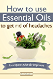 How To Use Essential Oils To Get Rid Of Headaches: A Complete Guide For Beginners (Essential Oils Treasure Chest Book 4) (English Edition)