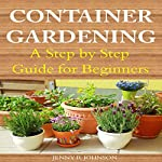 Container Gardening: A Step by Step Guide for Beginners | Jenny R. Johnson