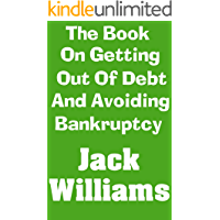 The Book On Getting Out of Debt and Avoiding Bankruptcy: The Ultimate Beginner's Guide On How To Eliminate Your Debt and Avoid Bankruptcy Completely