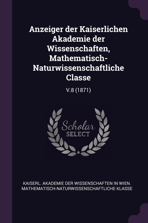 Download Anzeiger Der Kaiserlichen Akademie Der Wissenschaften, Mathematisch-Naturwissenschaftliche Classe: V.8 (1871) pdf