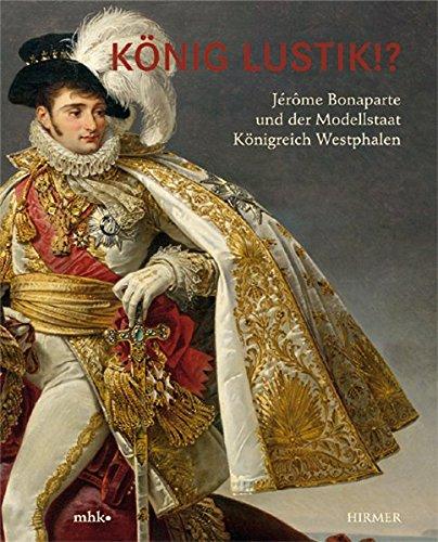 König Lustik. Jérôme Bonaparte und der Modellstaat Königreich Westphalen