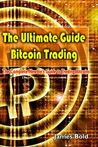 The Ultimate Guide Bitcoin Trading: The Complete Newbie's Guide to Trading Bitcoins (English Edition)