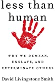 Less Than Human: Wy we Demean, Enslave, and Exterminate Others
