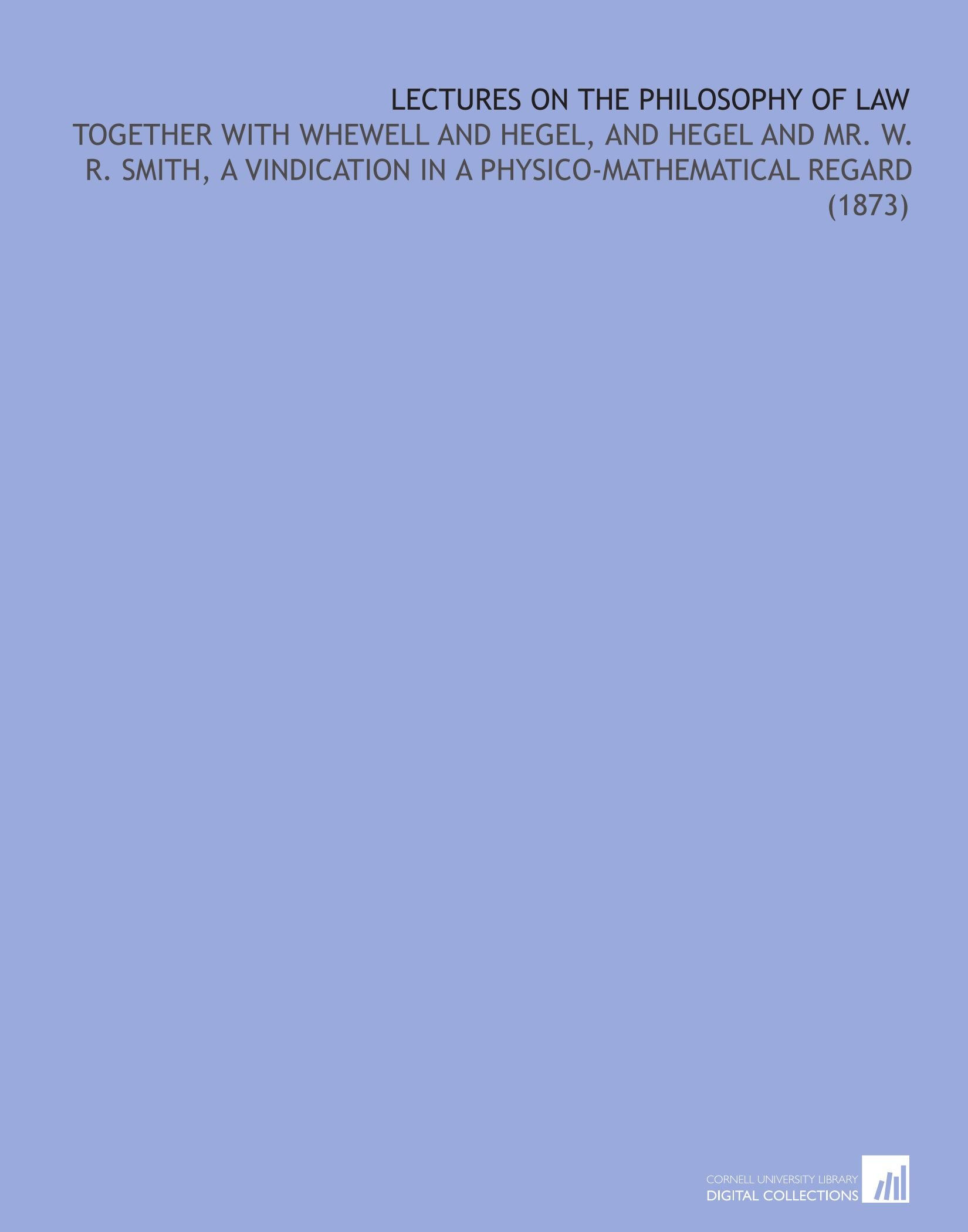 Lectures On the Philosophy of Law: Together With Whewell and Hegel, and Hegel and Mr. W. R. Smith, a Vindication in a Physico-Mathematical Regard (1873) PDF