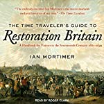 The Time Traveler's Guide to Restoration Britain: A Handbook for Visitors to the Seventeenth Century: 1660-1699 | Ian Mortimer