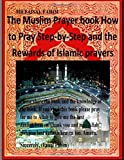 The Muslim Prayer Book How to Pray Step-By-Step and the Rewards of Islamic Prayers, Faisal Fahim, 1500613118