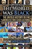 When the World Was Black Part Two: The Untold Story of the World's First Civilizations (Prehistoric Culture) (Science of Self Series)
