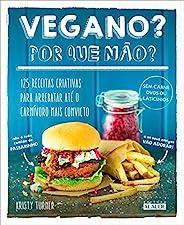 Vegano? Por que não?: 125 receitas criativas para arrebatar até o carnívoro mais convicto