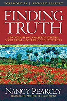 Finding Truth: 5 Principles for Unmasking Atheism, Secularism, and Other God Substitutes by [Pearcey, Nancy]
