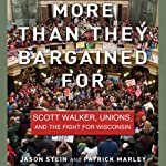 More than They Bargained For: Scott Walker, Unions, and the Fight for Wisconsin | Jason Stein,Patrick Marley