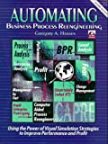 Automating Business Process Re-Engineering: Using the Power of Visual Simulation Strategies to Improve Performance and Profit (2nd Edition)