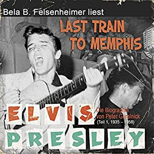 Elvis Presley - Last Train to Memphis (Die Biographie von Peter Guralnick 1, 1935-1958) Hörbuch