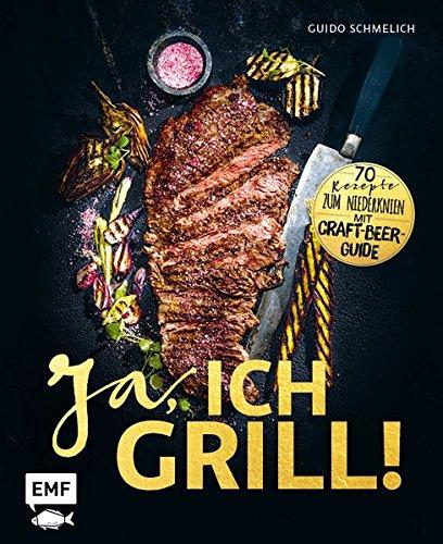 Ja ich grill!: 70 Rezepte zum Niederknien. Mit Craft-Beer-Guide