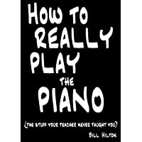 How To Really Play The Piano: The Stuff Your Teacher Never Taught You
