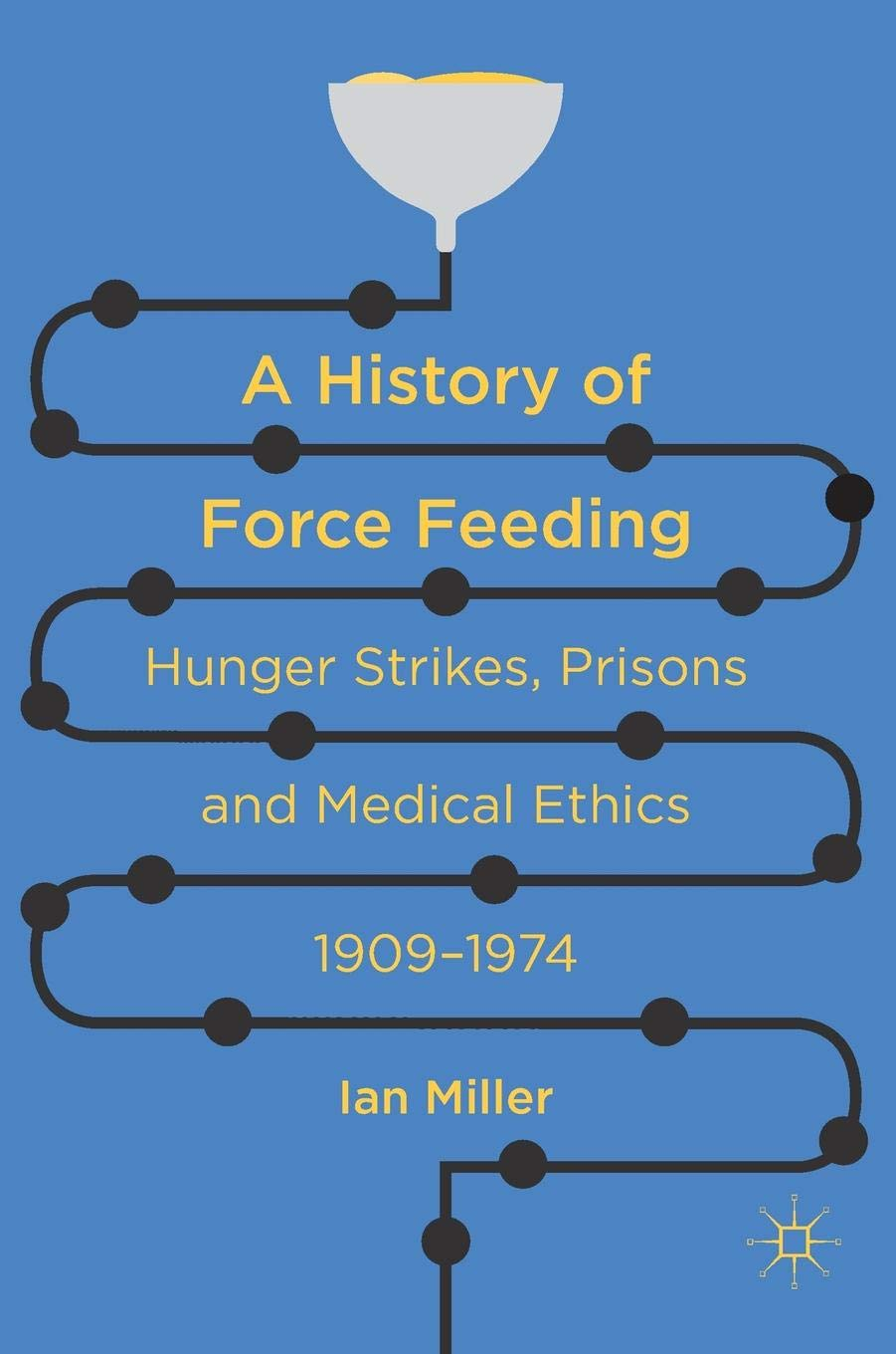 A History of Force Feeding: Hunger Strikes, Prisons and Medical Ethics, 1909–1974