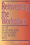 Reinventing the Workplace : How Business and Employees Can Both Win, Levine, David I., 0815752326