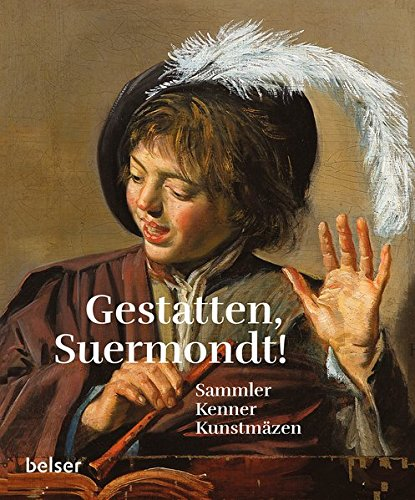 Gestatten, Suermondt!: Sammler, Kenner, Kunstmäzen