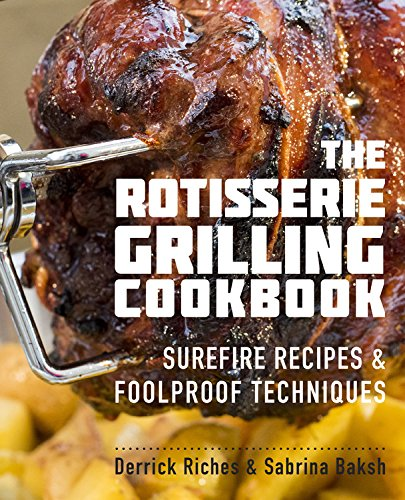 The Rotisserie Grilling Cookbook: Surefire Recipes and Foolproof Techniques Cook Roast Bbq