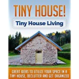 Tiny House! Tiny House Living: Great Ideas to Utilize Your Space in a Tiny House, Declutter And Get Organized (Tiny homes, Tiny home living Book 1)
