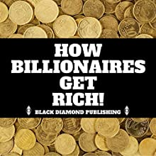How Billionaires Get Rich! Audiobook by Black Diamond Publishing Narrated by Michael Price