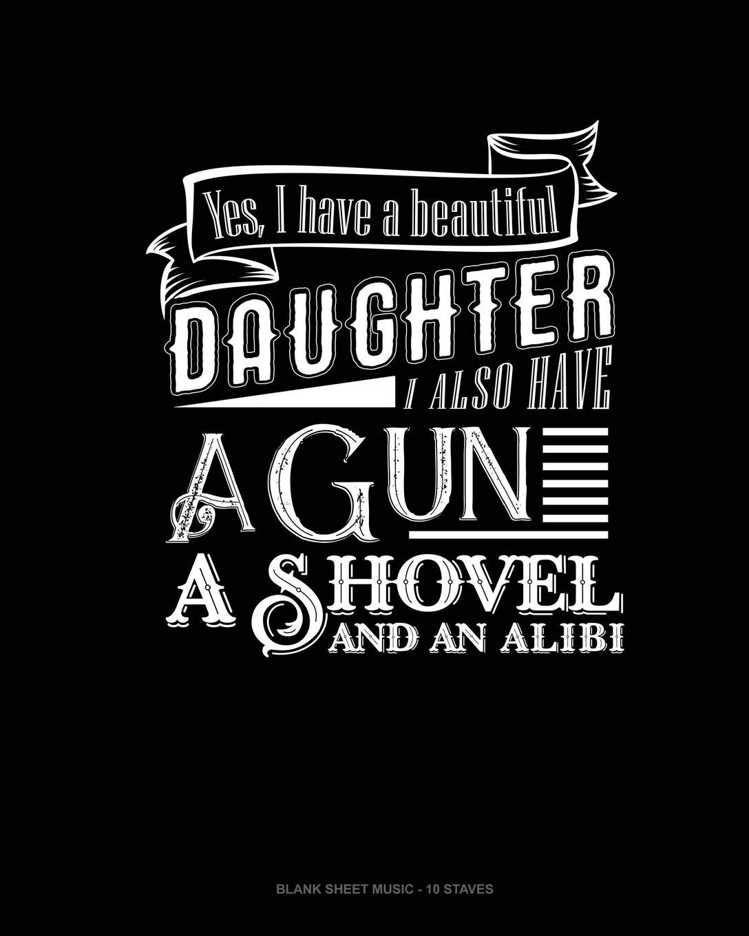 A Shovel Yes I Do Have a Beautiful Daughter I Also Have a Gun And An Alibi